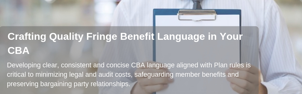 Developing clear, concise CBA language aligned with Plan rules is critical to minimizing legal and audit costs, safeguarding member benefits and preserving bargaining party relationships.